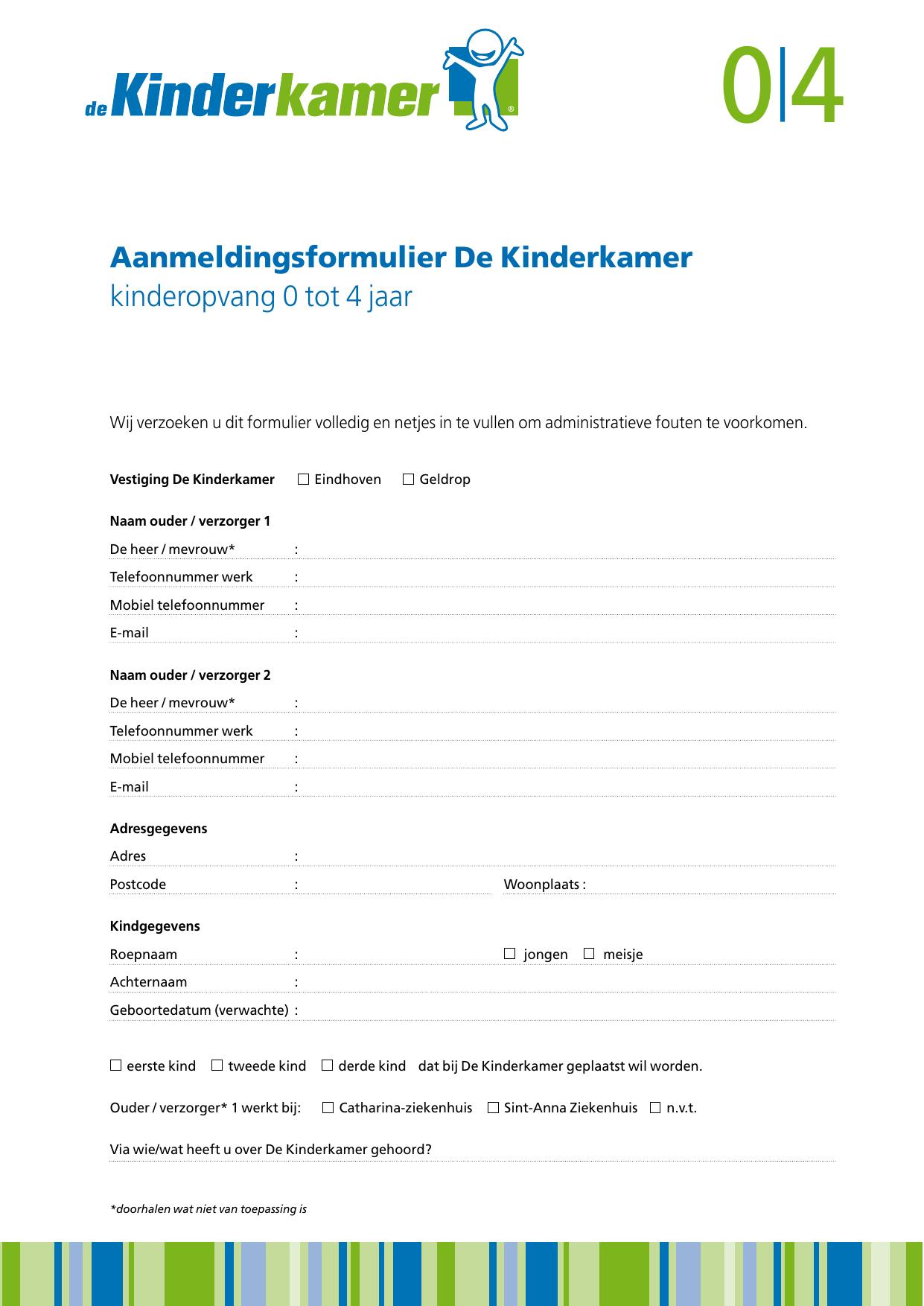 64f3b8a971cdfe 0|4 Aanmeldingsformulier De Kinderkamer kinderopvang 0 tot 4 jaar Wij  verzoeken u dit formulier volledig en netjes in te vullen om  administratieve fouten te ...